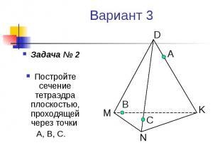 Вариант 3 Задача № 2 Постройте сечение тетраэдра плоскостью, проходящей через то