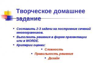 Творческое домашнее задание Составить 2-3 задачи на построение сечений многогран