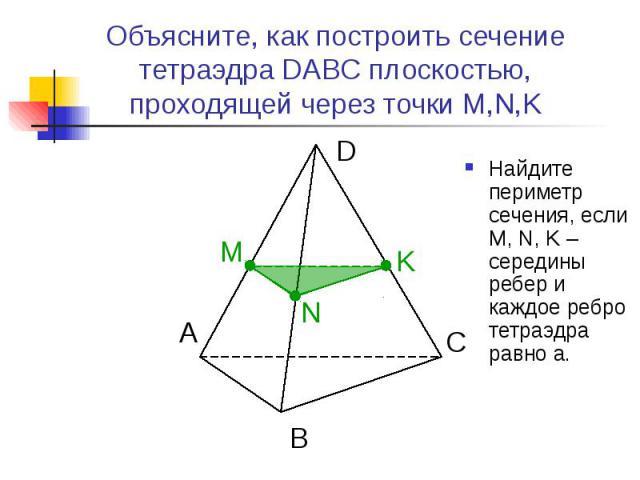 Объясните, как построить сечение тетраэдра DABC плоскостью, проходящей через точки M,N,K Найдите периметр сечения, если M, N, K – середины ребер и каждое ребро тетраэдра равно а.