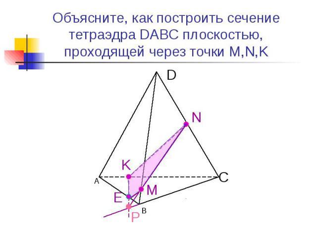 Объясните, как построить сечение тетраэдра DABC плоскостью, проходящей через точки M,N,K