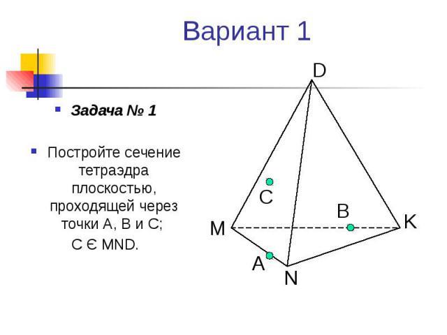 Вариант 1 Задача № 1 Постройте сечение тетраэдра плоскостью, проходящей через точки А, В и С; С Є MND.