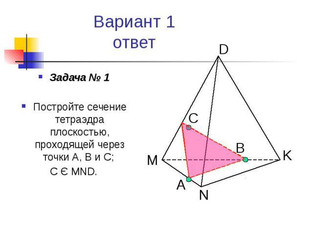 Вариант 1 ответ Задача № 1 Постройте сечение тетраэдра плоскостью, проходящей через точки А, В и С; С Є MND.