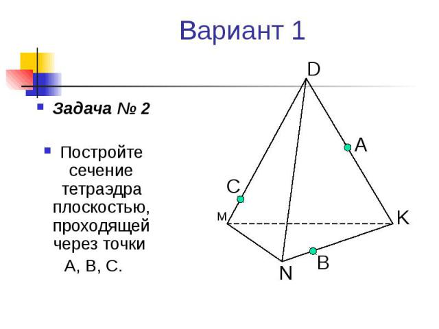 Вариант 1 Задача № 2 Постройте сечение тетраэдра плоскостью, проходящей через точки А, В, С.