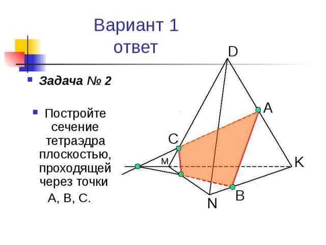 Вариант 1 ответ Задача № 2 Постройте сечение тетраэдра плоскостью, проходящей через точки А, В, С.