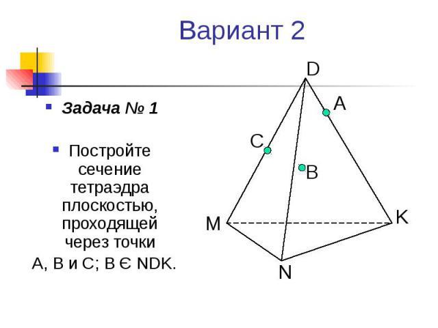 Вариант 2 Задача № 1 Постройте сечение тетраэдра плоскостью, проходящей через точки А, В и С; В Є NDK.