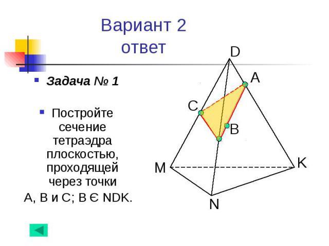 Вариант 2 ответ Задача № 1 Постройте сечение тетраэдра плоскостью, проходящей через точки А, В и С; В Є NDK.