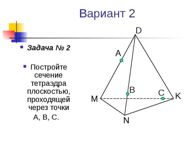 Вариант 2 Задача № 2 Постройте сечение тетраэдра плоскостью, проходящей через точки А, В, С.