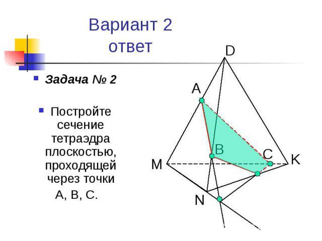 Вариант 2 ответ Задача № 2 Постройте сечение тетраэдра плоскостью, проходящей через точки А, В, С.