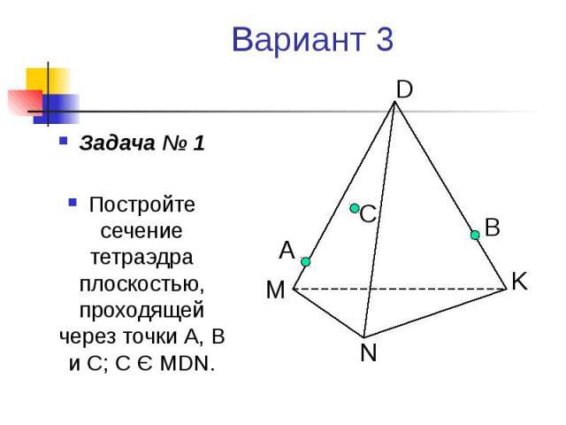 Вариант 3 Задача № 1 Постройте сечение тетраэдра плоскостью, проходящей через точки А, В и С; С Є MDN.