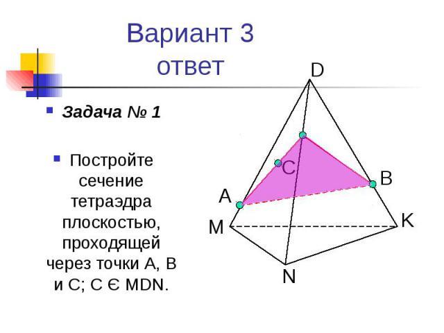Вариант 3 ответ Задача № 1 Постройте сечение тетраэдра плоскостью, проходящей через точки А, В и С; С Є MDN.