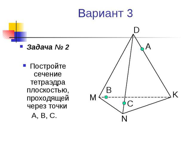 Вариант 3 Задача № 2 Постройте сечение тетраэдра плоскостью, проходящей через точки А, В, С.