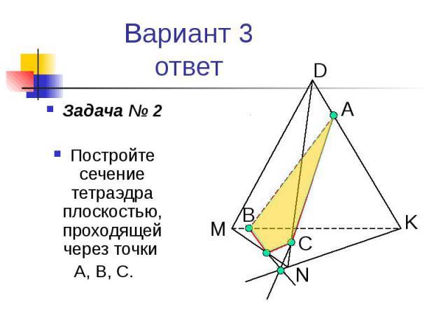 Вариант 3 ответ Задача № 2 Постройте сечение тетраэдра плоскостью, проходящей через точки А, В, С.