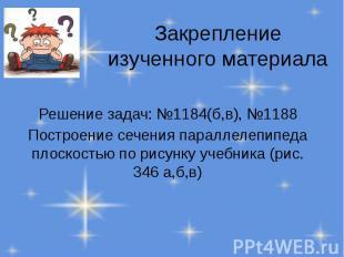 Закрепление изученного материала Решение задач: №1184(б,в), №1188 Построение сеч