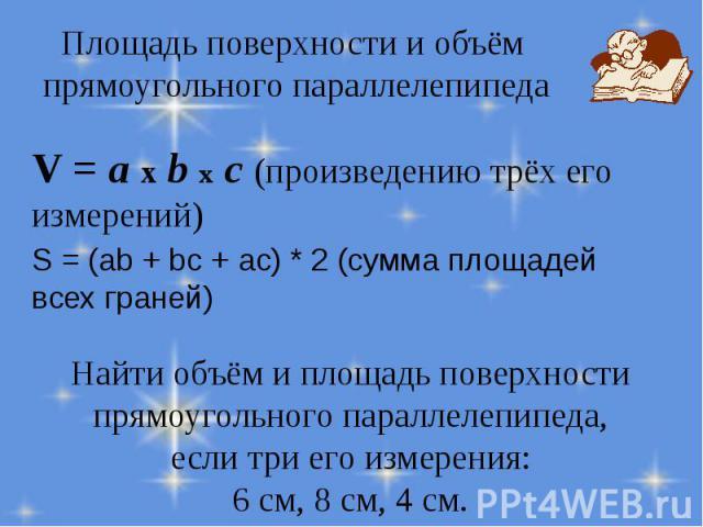 V = a x b x с (произведению трёх его измерений) V = a x b x с (произведению трёх его измерений) S = (ab + bc + ac) * 2 (сумма площадей всех граней)