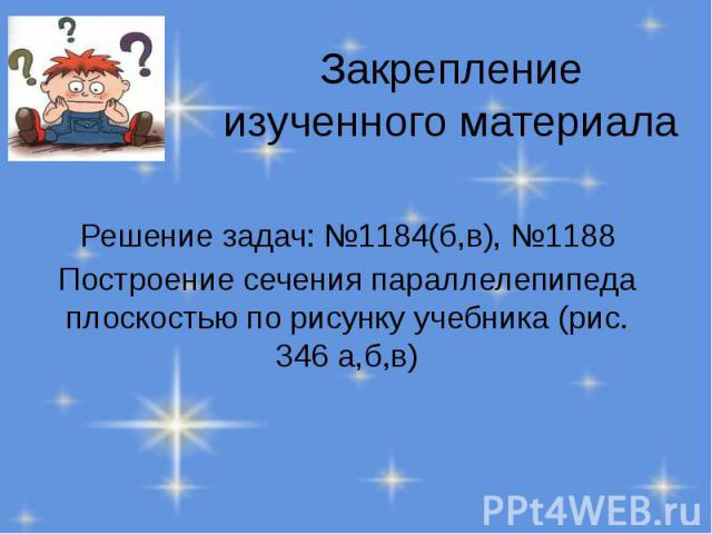 Закрепление изученного материала Решение задач: №1184(б,в), №1188 Построение сечения параллелепипеда плоскостью по рисунку учебника (рис. 346 а,б,в)