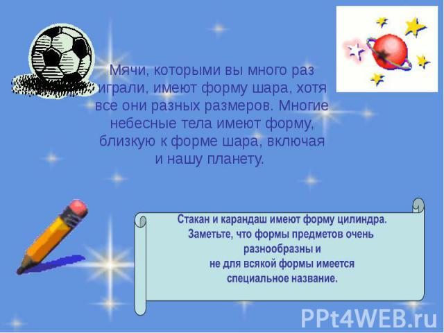 Мячи, которыми вы много раз играли, имеют форму шара, хотя все они разных размеров. Многие небесные тела имеют форму, близкую к форме шара, включая и нашу планету. Мячи, которыми вы много раз играли, имеют форму шара, хотя все они разных размеров. М…