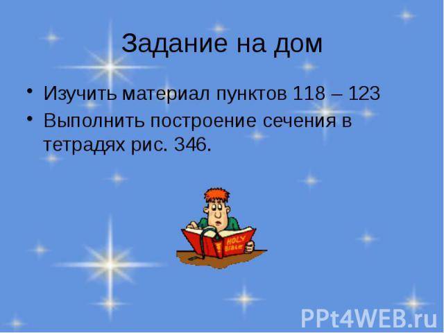 Задание на дом Изучить материал пунктов 118 – 123 Выполнить построение сечения в тетрадях рис. 346.