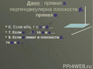 Дано : прямая а перпендикулярна плоскости β, прямая в 6. Если в//а, т о в и β …