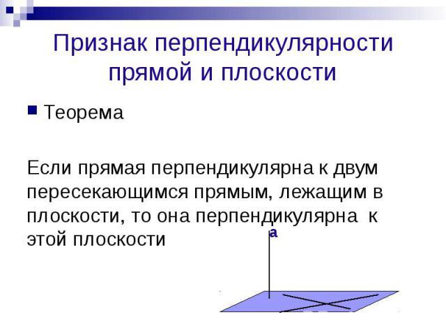 Признак перпендикулярности прямой и плоскости Теорема Если прямая перпендикулярна к двум пересекающимся прямым, лежащим в плоскости, то она перпендикулярна к этой плоскости