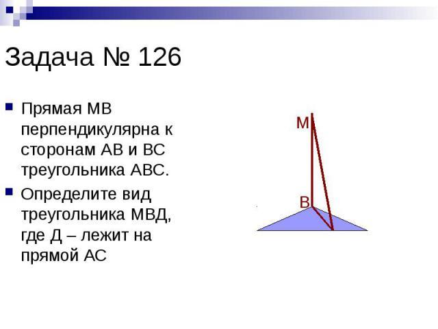 Задача № 126 Прямая МВ перпендикулярна к сторонам АВ и ВС треугольника АВС. Определите вид треугольника МВД, где Д – лежит на прямой АС