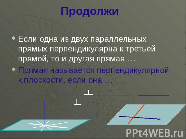 Продолжи Если одна из двух параллельных прямых перпендикулярна к третьей прямой, то и другая прямая … Прямая называется перпендикулярной к плоскости, если она …