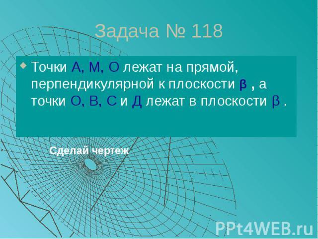 Задача № 118 Точки А, М, О лежат на прямой, перпендикулярной к плоскости β , а точки О, В, С и Д лежат в плоскости β .