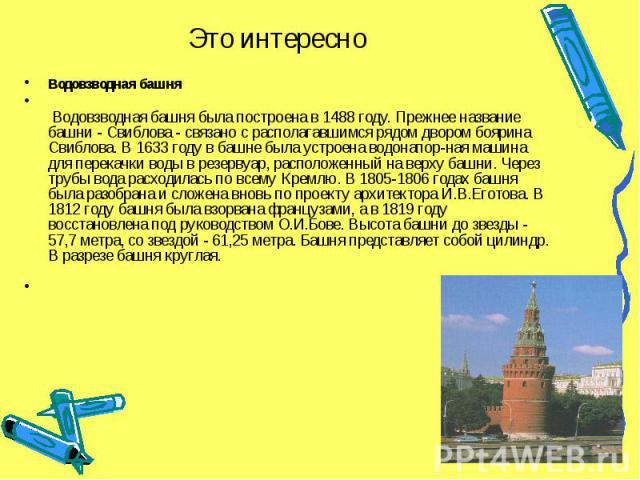 Это интересно Водовзводная башня Водовзводная башня была построена в 1488 году. Прежнее название башни - Свиблова - связано с располагавшимся рядом двором боярина Свиблова. В 1633 году в башне была устроена водонапор-ная машина для перекачки воды в …
