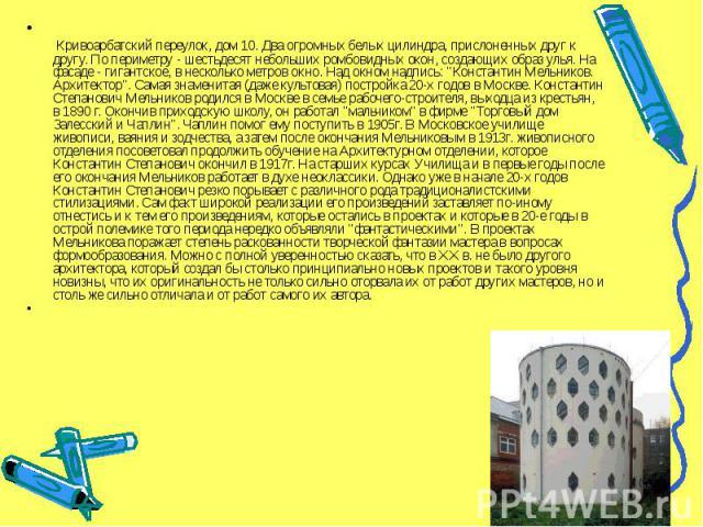 """Кривоарбатский переулок, дом 10. Два огромных белых цилиндра, прислоненных друг к другу. По периметру - шестьдесят небольших ромбовидных окон, создающих образ улья. На фасаде - гигантское, в несколько метров окно. Над окном надпись: """"Константин…"""