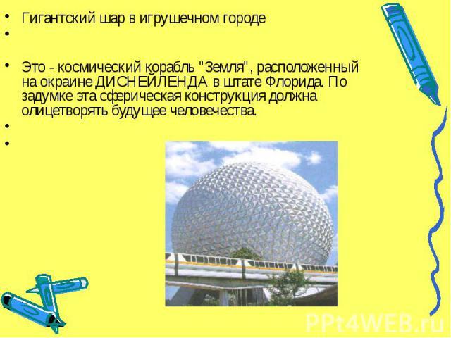 """Гигантский шар в игрушечном городе Гигантский шар в игрушечном городе Это - космический корабль """"Земля"""", расположенный на окраине ДИСНЕЙЛЕНДА в штате Флорида. По задумке эта сферическая конструкция должна олицетворять будущее человечества.…"""
