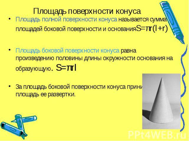 Площадь поверхности конуса Площадь полной поверхности конуса называется сумма площадей боковой поверхности и основанияS=πr(l+r) Площадь боковой поверхности конуса равна произведению половины длины окружности основания на образующую. S=πrl За площадь…