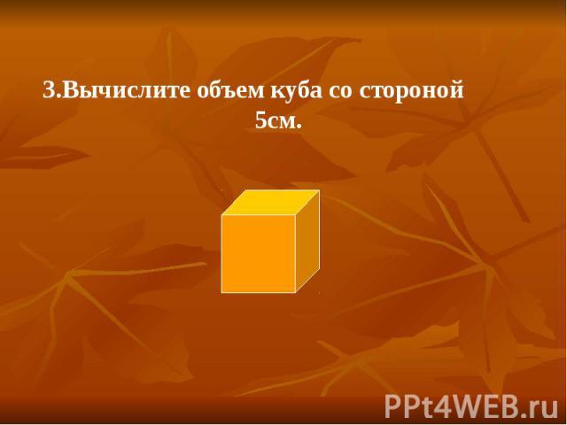 3.Вычислите объем куба со стороной 5см. 3.Вычислите объем куба со стороной 5см.