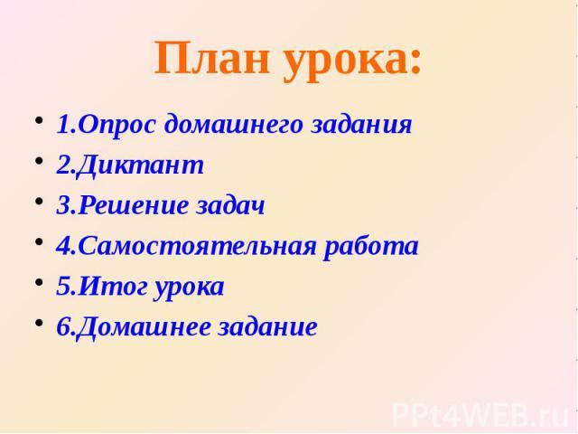 План урока: 1.Опрос домашнего задания 2.Диктант 3.Решение задач 4.Самостоятельная работа 5.Итог урока 6.Домашнее задание