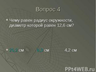 Чему равен радиус окружности, диаметр которой равен 12,6 см? Чему равен радиус о