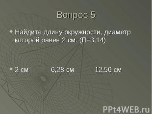 Найдите длину окружности, диаметр которой равен 2 см. (П=3,14) Найдите длину окр