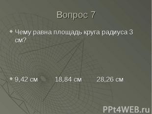 Чему равна площадь круга радиуса 3 см? Чему равна площадь круга радиуса 3 см? 9,