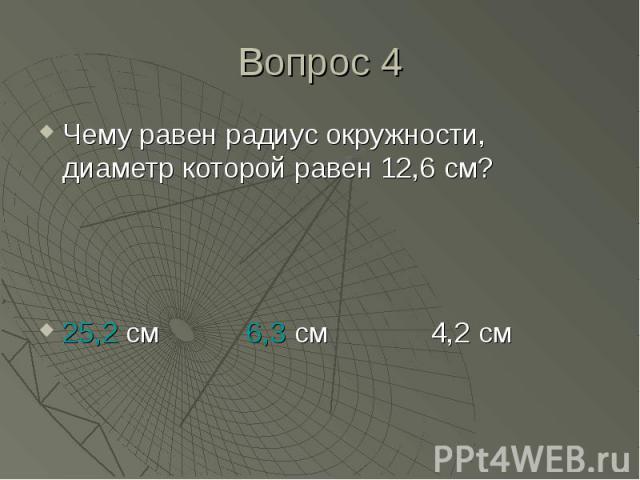Чему равен радиус окружности, диаметр которой равен 12,6 см? Чему равен радиус окружности, диаметр которой равен 12,6 см? 25,2 см 6,3 см 4,2 см