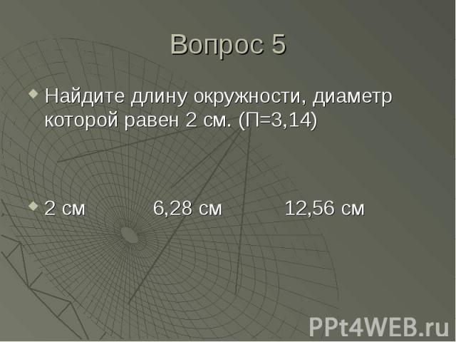 Найдите длину окружности, диаметр которой равен 2 см. (П=3,14) Найдите длину окружности, диаметр которой равен 2 см. (П=3,14) 2 см 6,28 см 12,56 см