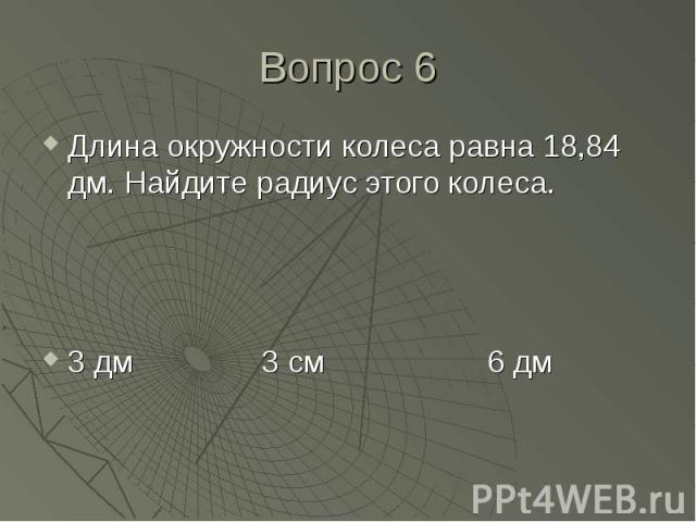 Длина окружности колеса равна 18,84 дм. Найдите радиус этого колеса. Длина окружности колеса равна 18,84 дм. Найдите радиус этого колеса. 3 дм 3 см 6 дм