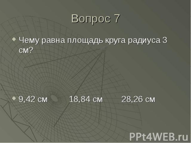Чему равна площадь круга радиуса 3 см? Чему равна площадь круга радиуса 3 см? 9,42 см 18,84 см 28,26 см