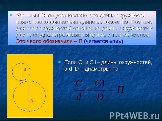 Учеными было установлено, что длина окружности прямо пропорционально длине ее диаметра. Поэтому для всех окружностей отношение длины окружности к длине ее диаметра является одним и тем же числом. Это число обозначили – П (читается «пи») Учеными было…