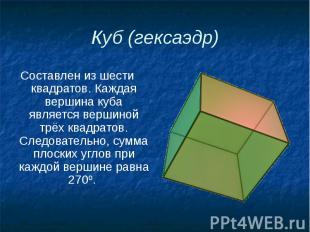 Куб (гексаэдр) Составлен из шести квадратов. Каждая вершина куба является вершин