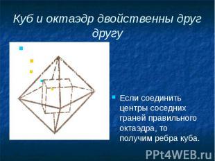 Куб и октаэдр двойственны друг другу Если соединить центры соседних граней прави