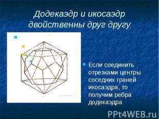 Додекаэдр и икосаэдр двойственны друг другу Если соединить отрезками центры сосе