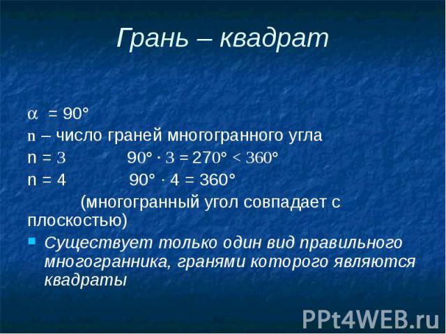 Грань – квадрат = 90° n – число граней многогранного угла n = 3 90° · 3 = 270° < 360° n = 4 90° · 4 = 360° (многогранный угол совпадает с плоскостью) Существует только один вид правильного многогранника, гранями которого являются квадраты