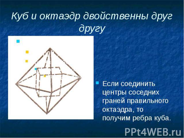 Куб и октаэдр двойственны друг другу Если соединить центры соседних граней правильного октаэдра, то получим ребра куба.