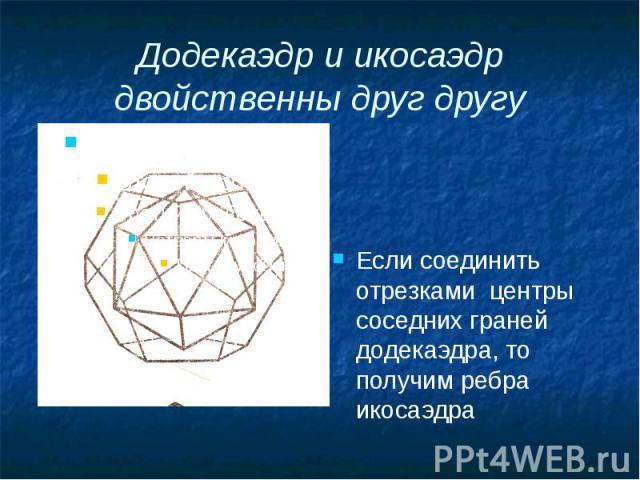 Додекаэдр и икосаэдр двойственны друг другу Если соединить отрезками центры соседних граней додекаэдра, то получим ребра икосаэдра