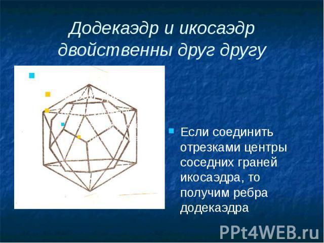 Додекаэдр и икосаэдр двойственны друг другу Если соединить отрезками центры соседних граней икосаэдра, то получим ребра додекаэдра
