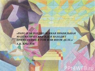 «РАНО ИЛИ ПОЗДНО ВСЯКАЯ ПРАВИЛЬНАЯ МАТЕМАТИЧЕСКАЯ ИДЕЯ НАХОДИТ ПРИМЕНЕНИЕ В ТОМ