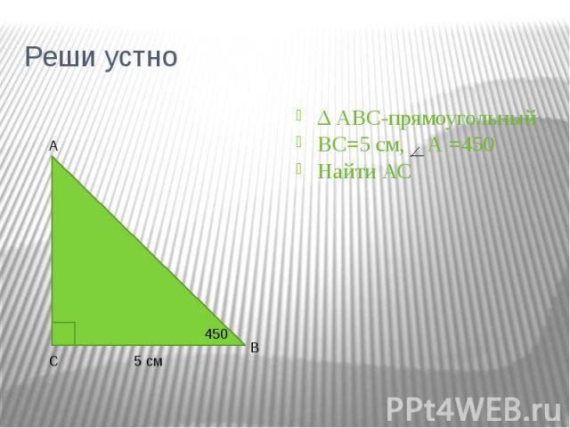 Реши устно Δ АВС-прямоугольный ВС=5 см, А =450 Найти АС