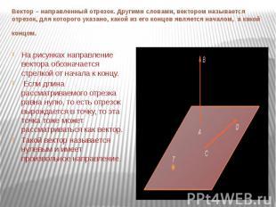 Вектор – направленный отрезок. Другими словами, вектором называется отрезок, для